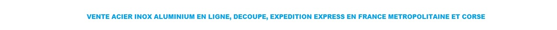 VENTE ET DECOUPE ACIER INOX ALUMINIUM DE 1 A 3 METRES AU PAS DE 0.5. ENLEVEMENT MAGASIN LYON ET EXPEDITION EXPRESS FRANCE ET CORSE.TEL 04 78 70 04 44